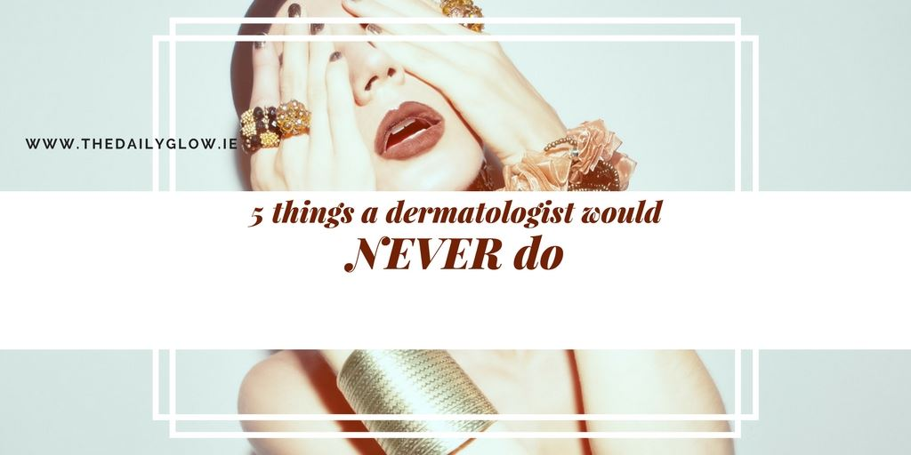 5 things a dermatologist would never do