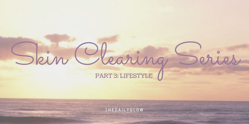 Skin Clearing Series: Part 3 – Lifestyle adjustments